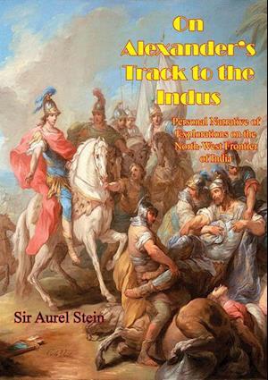On Alexander's Track to the Indus af Sir Aurel Stein