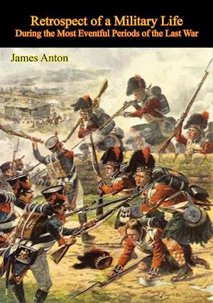 Retrospect of a Military Life, During the Most Eventful Periods of the Last War af Sgt. James Anton