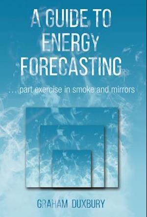 Bog, hardback A Guide to Energy Forecasting: ...part exercise in smoke and mirrors af Graham Duxbury