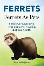 Ferrets. Ferrets as Pets. Ferret Care, Keeping, Pros and Cons, Housing, Diet and Health.