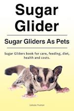Sugar Glider. Sugar Gliders as Pets. Sugar Gliders Book for Care, Feeding, Diet, Health and Costs.