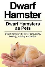 Dwarf Hamster. Dwarf Hamsters as Pets. Dwarf Hamsters Book for Care, Costs, Feeding, Housing and Health.