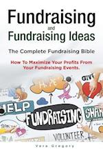 Fundraising and Fundraising Ideas. the Complete Fundraising Bible. How to Maximize Your Profits from Your Fundraising Ideas.