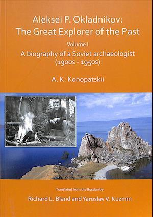 Aleksei P. Okladnikov: The Great Explorer of the Past. Volume I