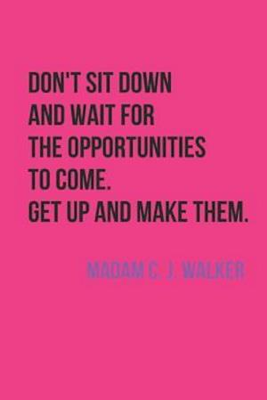 Don't Sit And Wait For The Opportunities To Come. Get Up And Make Them. Madam C. J. Walker