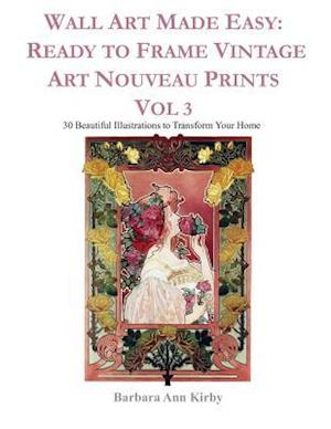 Wall Art Made Easy: Ready to Frame Vintage Art Nouveau Prints Vol 3: 30 Beautiful Illustrations to Transform Your Home
