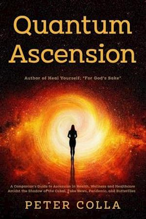 Quantum Ascension : A Companion's Guide to Ascension in Health, Wellness and Healthcare amidst the shadow of the Cabal, Fake News, Pandemic, and Butte