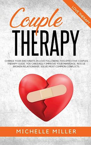 COUPLE THERAPY: Change Your Bad Habits in Love Following This Effective Couples Therapy Guide. You Can Easily Improve Your Marriage, Rescue Broken Rel