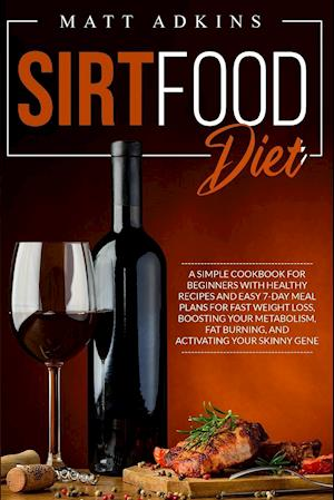 SIRTFOOD DIET: A simple cookbook for beginners with healthy recipes and easy 7-day meal plans for fast weight loss, boosting your metabolism, fat burn