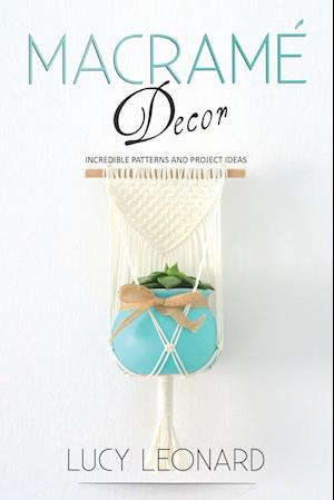 Macramé Decor: Incredible Patterns And Project Ideas