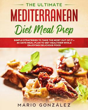 The Ultimate Mediterranean Diet Meal Prep: Simple Strategies To Take The Most Out Of It With a 30 Days Meal Plan To Get Healthier While Enjoying Delic