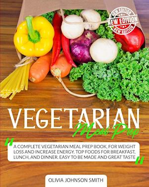 VEGETARIAN MEAL PREP: A Complete Vegetarian Meal Prep Book, For Weight Loss And Increase Energy. Top Foods For Breakfast, Lunch, And Dinner. Easy To B