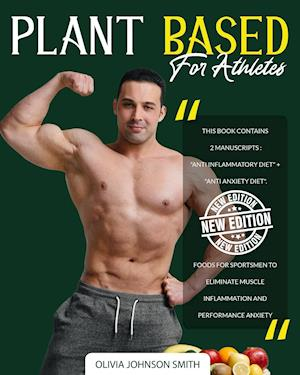 """PLANT BASED FOR ATHLETES: This Book Contains 2 Manuscripts : """"Anti Inflammatory Diet"""" + """"Anti Anxiety Diet"""". Foods For Sportsmen To Eliminate Muscle I"""