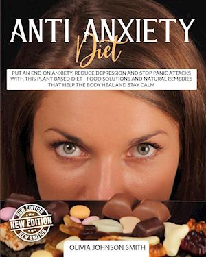 ANTI ANXIETY DIET: Put An End On Anxiety, Reduce Depression And Stop Panic Attacks With This Plant Based Diet - Food Solutions And Natural Remedies Th