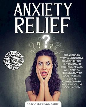 ANXIETY RELIEF: Put An End To Stress And Negative Thinking. Reduce Depression And Stop Panic Attacks With Natural Remedies. How to Solve Problems Such