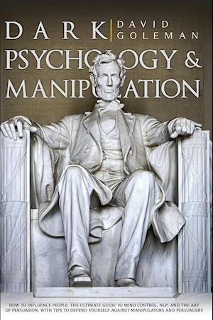 DARK PSYCHOLOGY AND MANIPULATION : HOW TO INFLUENCE PEOPLE: THE ULTIMATE GUIDE TO MIND CONTROL, NLP, AND THE ART OF PERSUASION. WITH TIPS TO DEFEND YO
