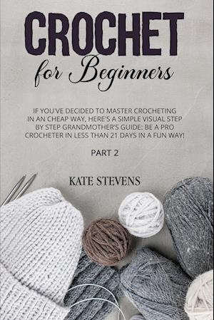 Crochet for Beginners: If You've Decided to Master Crocheting In An Cheap Way, Here's A Simple Visual Step By Step Grandmother's Guide: Be A Pro Croch