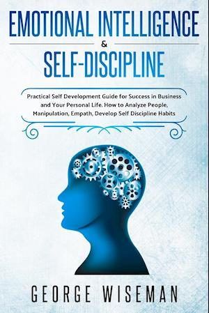 Emotional Intelligence & Self Discipline: Practical Self Development Guide for Success in Business and Your Personal Life. How to Analyze People,