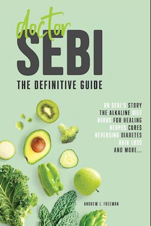 Doctor Sebi: Healer or Fraud? The definitive guide containing Dr Sebi's Story, Recipes for the Alkaline Diet, Herbs for Healing, Herpes Cures, Reversi