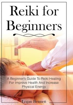 Reiki for Beginners: A Beginner's Guide To Reiki Healing For Improve Health And Increase Physical Energy