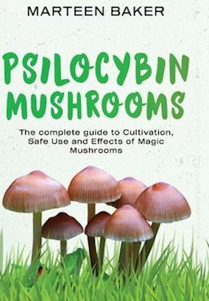 Psilocybin Mushrooms: The Complete Guide to Cultivation, Safe Use and Effects of Magic Mushrooms