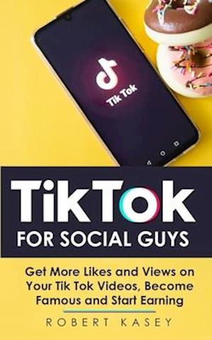 Tik Tok For Social Guys: Get More Likes and Views on Your Tik Tok Videos, Become Famous and Start Earning