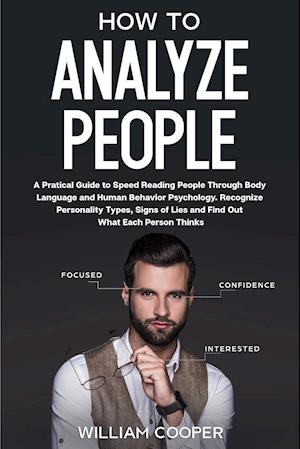 How to Analyze People: A Practical Guide to Speed-Reading People through Body Language and Human Behavior Psychology. Recognize Personality Types, Sig