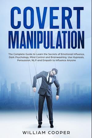 Covert Manipulation: The Complete Guide to Learn the Secrets of Emotional Influence, Dark Psychology, Mind Control and Brainwashing. Use Hypnosis, Pe