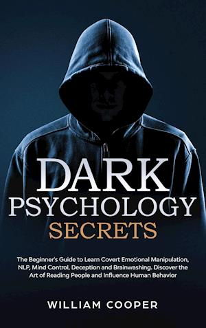 Dark Psychology Secrets: The Beginner's Guide to Learn Covert Emotional Manipulation, NLP, Mind Control, Deception and Brainwashing. Discover the Art