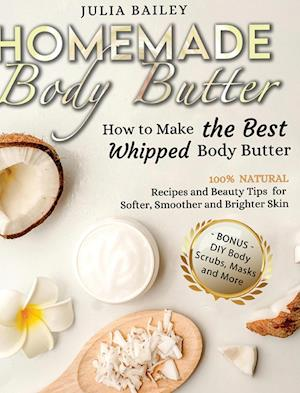 Homemade Body Butter: How to Make the Best Whipped Body Butter. 100% Natural Recipes and Beauty Tips for Softer, Smoother and Brighter Skin. (Bonus: D