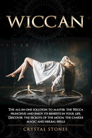 WICCAN: The all-in-one solution to master the Wicca principles and enjoy its benefits in your life. Discover the secrets of the Moon, the Candle Magic