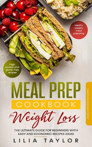 Meal Prep Cookbook for Weight Loss: The Ultimate Guide for Beginners With Easy and Economic Recipe Ideas. High Protein and Gluten Free Recipes. Health