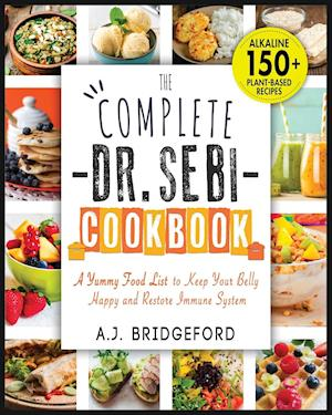 The Complete Dr. Sebi Cookbook: Essential Guide with 150+ Alkaline Plant-Based Recipes for Newbies   A Yummy Food List to Keep Your Belly Happy and Re