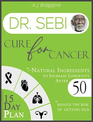 Dr. Sebi Cure for Cancer: 7-Natural Ingredients to Increase Longevity After 50 | 15-Day Plan for Toxins & Mucus to Reduce the Risk of Getting Sick