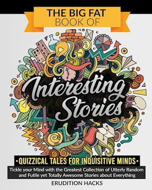 The Big Fat Book of Interesting Stories • Quizzical Tales for Inquisitive Minds: Tickle your Mind with the Greatest Collection of Utterly Random and