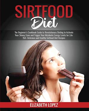 Sirtfood Diet: The Beginner's Cookbook Guide to Revolutionary Dieting to Activate Your Skinny Gene and Trigger Your Metabolic Energy Levels for Life: