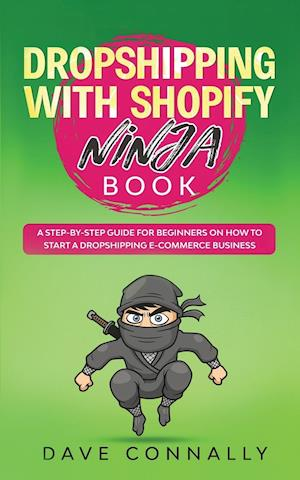 Dropshipping with Shopify Ninja Book: A Step-by-step guide for beginners on How to Start a Dropshipping E-Commerce Business with Shopify