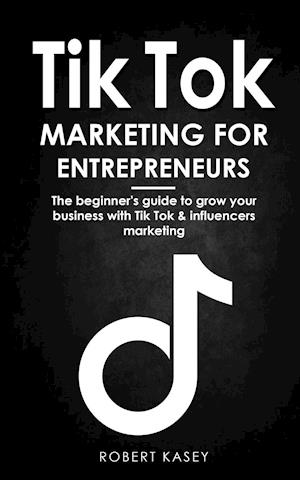 Tik Tok Marketing for Enterpreneurs: the beginner's guide to grow your business with tik tok and influencers marketing