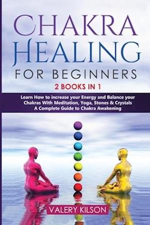 Chakra Healing For Beginners: 2 Books in 1 - Learn How to increase your Energy and Balance your Chakras With Meditation, Yoga, Stones and Crystals -