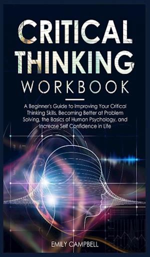 Critical Thinking Workbook: A Beginner's Guide to Improving Your Critical Thinking Skills, Becoming Better at Problem Solving. The Basics of Human Psy