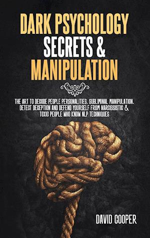 Dark Psychology Secrets & Manipulation: The Art to decode people personalities, Subliminal Manipulation, Detect Deception and Defend Yourself from