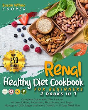 Renal Healthy Diet Cookbook for Beginners: 2 Books in 1: Complete Guide with 250+ Recipes All Low Sodium, Potassium, Phosphorus, and Sugar! Manage All