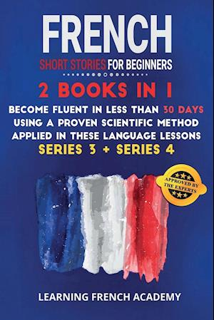 French Short Stories For Beginners : 2 Books in 1: Become Fluent in Less Than 30 Days Using a Proven Scientific Method Applied in These Language Lesso