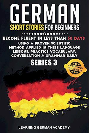 German Short Stories For Beginners: Become Fluent in Less Than 30 Days Using a Proven Scientific Method Applied in These Language Lessons. Practice Vo