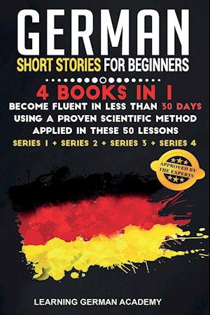 German Short Stories For Beginners: 4 Books in 1: Become Fluent in Less Than 30 Days Using a Proven Scientific Method Applied in These 50 Lessons. (Se