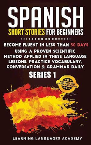 Spanish Short Stories for Beginners:: Become Fluent in Less Than 30 Days Using a Proven Scientific Method Applied in These Language Lessons. Practice