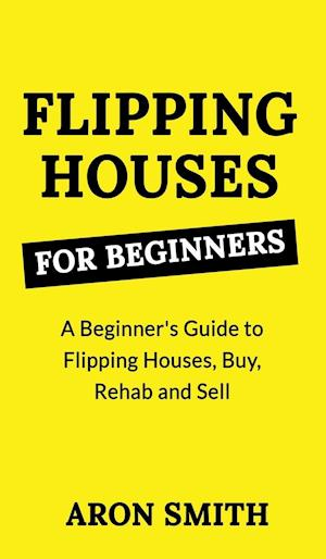 FLIPPING HOUSES FOR BEGINNERS