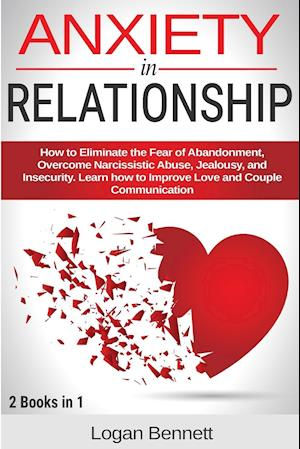 Anxiety in Relationship: How to Eliminate the Fear of Abandonment, Overcome Narcissistic Abuse, Jealousy, and Insecurity. Learn how to Improve Love an