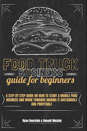Food Truck Business Guide For Beginners: A Step By Step Guide On How To Start A Mobile Food Business And Work Towards Making It Sustainable And Profit