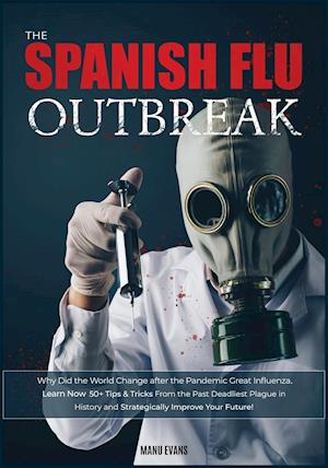 The Spanish Flu OUTBREAK: Why Did the World Change after the Pandemic Great Influenza. Learn Now 50+ Tips & Tricks from the Past Deadliest Plague